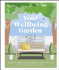 RHS Your Wellbeing Garden : How to Make Your Garden Good for You - Science, Design, Practice