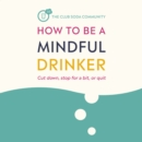 How to Be a Mindful Drinker : Cut down, stop for a bit, or quit - eAudiobook
