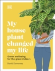 My House Plant Changed My Life : Green wellbeing for the great indoors - Book
