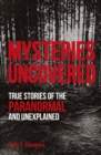 Mysteries Uncovered : True Stories of the Paranormal and Unexplained - Book