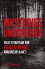 Mysteries Uncovered : True Stories of the Paranormal and Unexplained - eBook