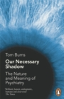 Our Necessary Shadow : The Nature and Meaning of Psychiatry - Book