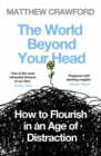 The World Beyond Your Head : How to Flourish in an Age of Distraction - Book