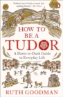 How to be a Tudor : A Dawn-to-Dusk Guide to Everyday Life - Book