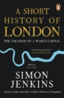 A Short History of London : The Creation of a World Capital - Book