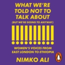 What We're Told Not to Talk About (But We're Going to Anyway) : Women's Voices from East London to Ethiopia - eAudiobook