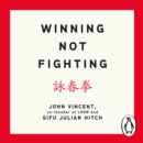 Winning Not Fighting : Why you need to rethink success and how you achieve it with the Ancient Art of Wing Tsun - eAudiobook