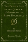 The Private Life of the Queen, by a Member of the Royal Household - eBook