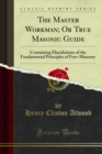 The Master Workman; Or True Masonic Guide : Containing Elucidations of the Fundamental Principles of Free-Masonry - eBook