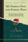 My Fishing Days and Fishing Ways : Being a Record of Experiences Gathered During Forty-Six Years of an Angler's Life While Fishing for So-Called Coarse Fishes in the Waters and Streams of Sixteen Coun - eBook