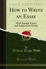 How to Write an Essay : With Sample Essays and Subjects for Essays - eBook