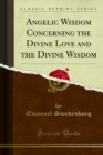 Angelic Wisdom Concerning the Divine Love and the Divine Wisdom - eBook