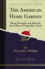 The American Home Garden : Being Principles and Rules for the Culture of Vegetables, Fruits - eBook