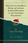 Trouting on the Brule River, or Lawyers Summer-Wayfaring in the Northern Wilderness - eBook
