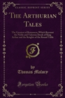 The Arthurian Tales : The Greatest of Romances; Which Recount the Noble and Valorous Deeds of King Arthur and the Knights of the Round Table - eBook