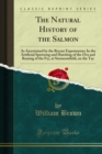 The Natural History of the Salmon : As Ascertained by the Recent Experiments; In the Artificial Spawning and Hatching of the Ova and Rearing of the Fry, at Stormontfield, on the Tay - eBook