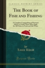 The Book of Fish and Fishing : A Complete Compendium of Practical Advice to Guide Those Who Angle for All Fishes in Fresh and Salt Water - eBook