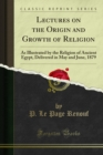 Lectures on the Origin and Growth of Religion : As Illustrated by the Religion of Ancient Egypt, Delivered in May and June, 1879 - eBook