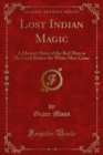 Lost Indian Magic : A Mystery Story of the Red Man as He Lived Before the White Men Came - eBook