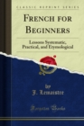 French for Beginners : Lessons Systematic, Practical, and Etymological - eBook