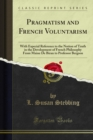 Pragmatism and French Voluntarism : With Especial Reference to the Notion of Truth in the Development of French Philosophy From Maine De Biran to Professor Bergson - eBook