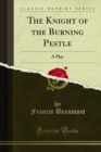 The Knight of the Burning Pestle : A Play - eBook