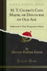 M. T. Cicero's Cato Major, or Discourse on Old Age : Addressed to Titus Pomponius Atticus - eBook