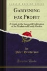 Gardening for Profit : A Guide to the Successful Cultivation of the Market and Family Garden - eBook