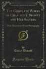 The Complete Works of Charlotte Bronte and Her Sisters : With Illustrationd From Photographs - eBook