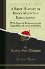 A Brief History of Rocky Mountain Exploration : With Especial Reference to the Expedition of Lewis and Clark - eBook