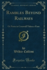 Rambles Beyond Railways : Or Notes in Cornwall Taken a-Foot - eBook