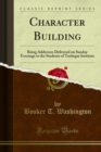 Character Building : Being Addresses Delivered on Sunday Evenings to the Students of Tuskegee Institute - eBook