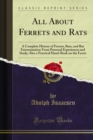 All About Ferrets and Rats : A Complete History of Ferrets, Rats, and Rat Extermination From Personal Experiences and Study; Also a Practical Hand-Book on the Ferret - eBook