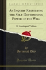 An Inquiry Respecting the Self-Determining Power of the Will : Or Contingent Volition - eBook