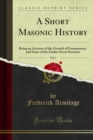 A Short Masonic History : Being an Account of the Growth of Freemasonry, and Some of the Earlier Secret Societies - eBook