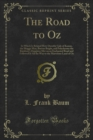 The Road to Oz : In Which Is Related How Dorothy Gale of Kansas, the Shaggy Man, Button Bright, and Polychrome the Rainbow's Daughter Met on an Enchanted Road and Followed It All the Way to the Marvel - eBook
