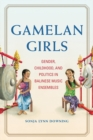 Gamelan Girls : Gender, Childhood, and Politics in Balinese Music Ensembles - Book
