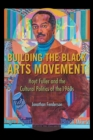Building the Black Arts Movement : Hoyt Fuller and the Cultural Politics of the 1960s - eBook