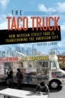 The Taco Truck : How Mexican Street Food Is Transforming the American City - eBook