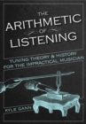 The Arithmetic of Listening : Tuning Theory and History for the Impractical Musician - eBook