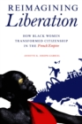 Reimagining Liberation : How Black Women Transformed Citizenship in the French Empire - eBook