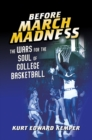 Before March Madness : The Wars for the Soul of College Basketball - eBook