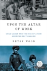 Upon the Altar of Work : Child Labor and the Rise of a New American Sectionalism - eBook