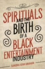 Spirituals and the Birth of a Black Entertainment Industry - Book