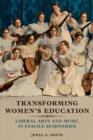 Transforming Women's Education : Liberal Arts and Music in Female Seminaries - Book