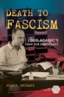 Death to Fascism : Louis Adamic's Fight for Democracy - Book