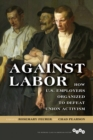 Against Labor : How U.S. Employers Organized to Defeat Union Activism - eBook