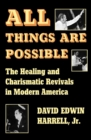 All Things Are Possible : The Healing and Charismatic Revivals in Modern America - eBook