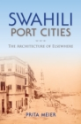 Swahili Port Cities : The Architecture of Elsewhere - Book