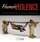Humor and Violence : Seeing Europeans in Central African Art - Book